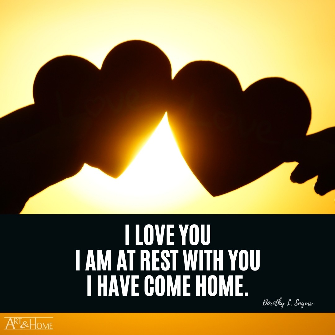 I love you – I am at rest with you – I have come home.   Dorothy L. Sayers Home Quote Meme