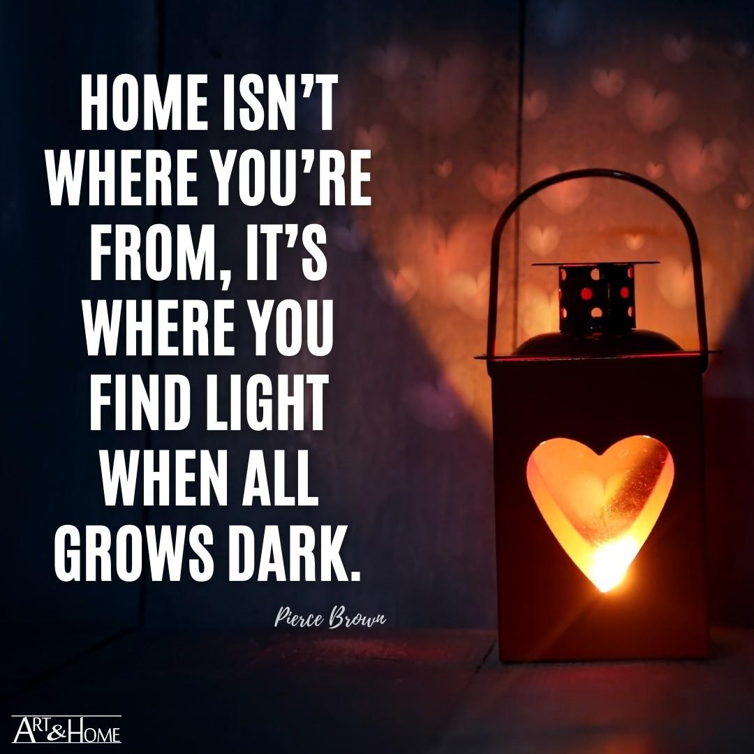 Home isn't where you're from, it's where you find light when all grows dark. Pierce Brown quote.