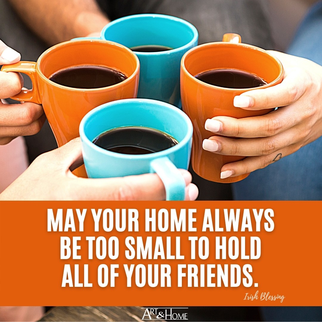 May your home always be too small to hold all of your friends. Irish Blessing.