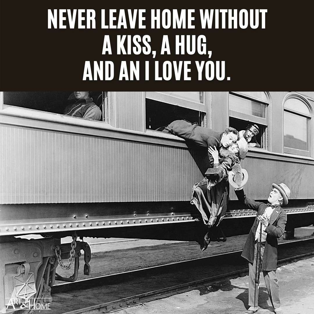 Never leave home without a kiss, a hug, and an I love you.
