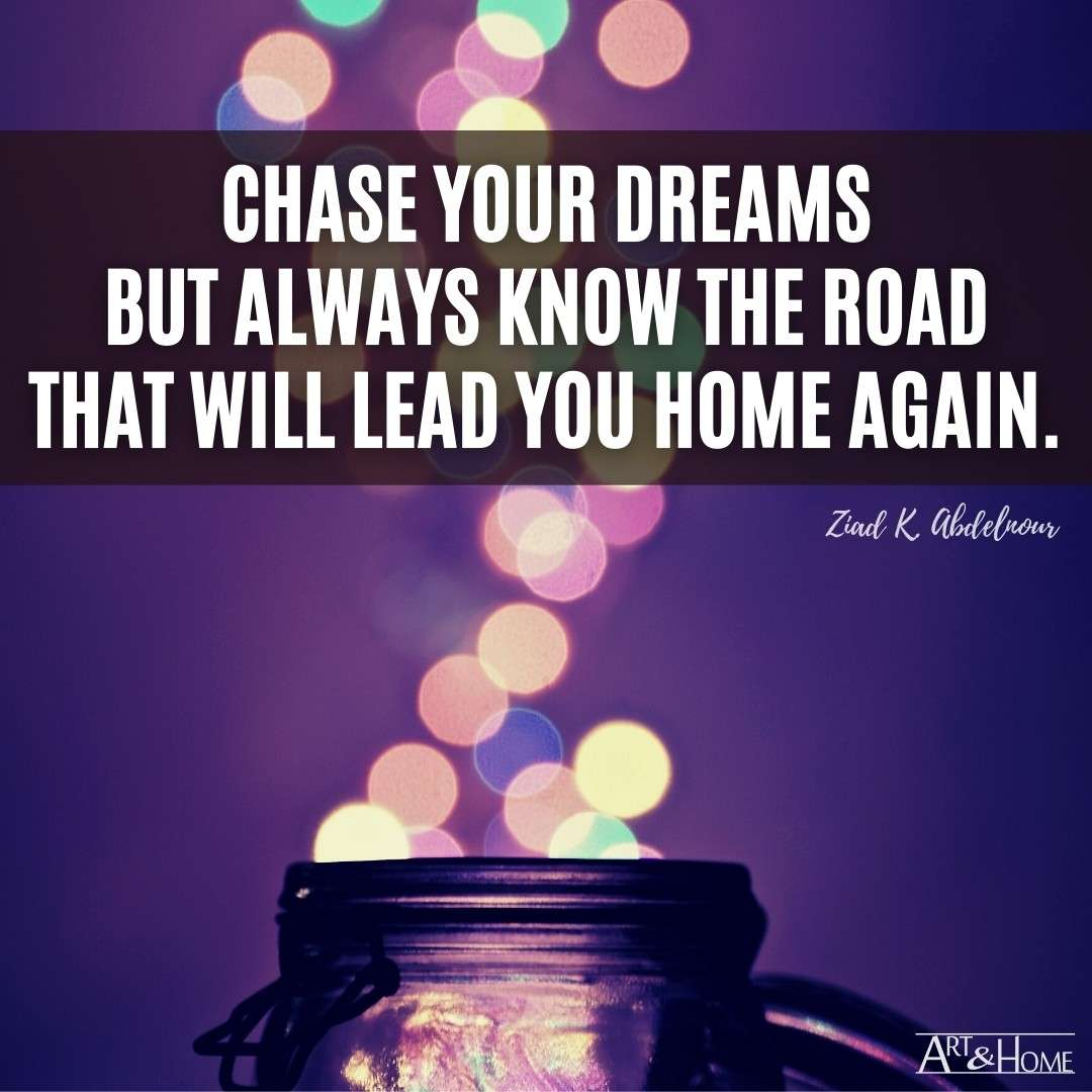 Chase your dreams but always know the road that will lead you home again.