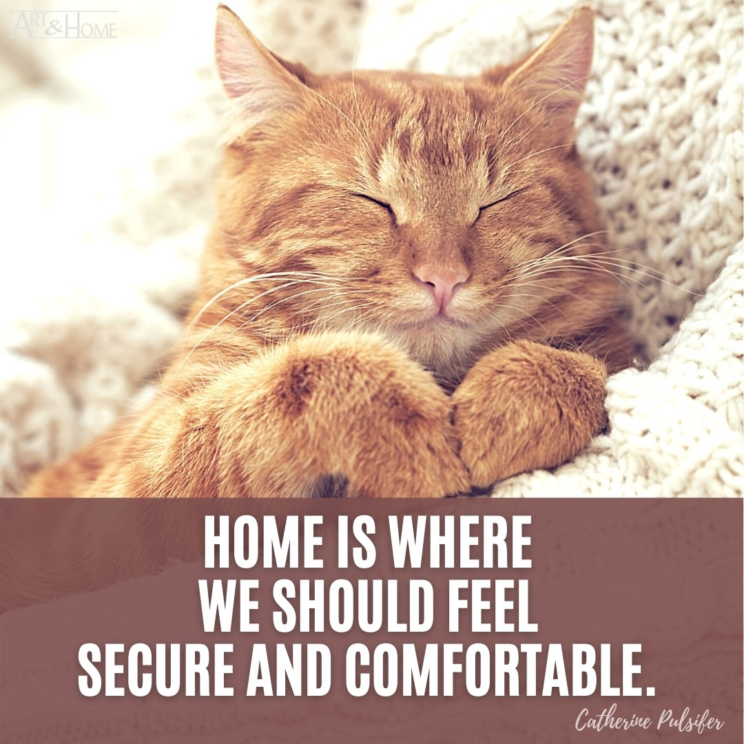 Home is where we should feel secure and comfortable. Catherine Pulsifer quote.