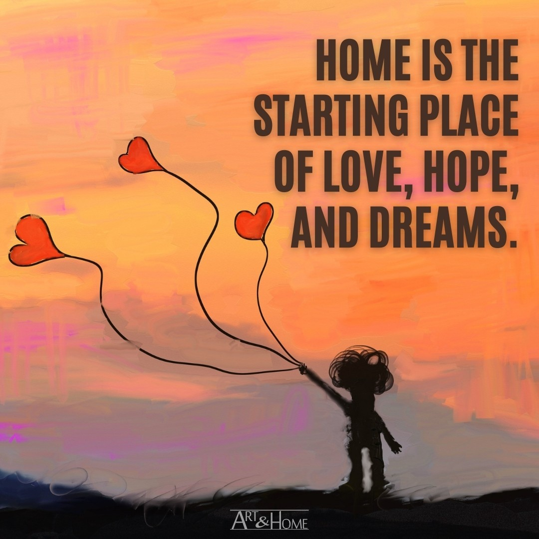 Home is the starting place of love, hope, and dreams.