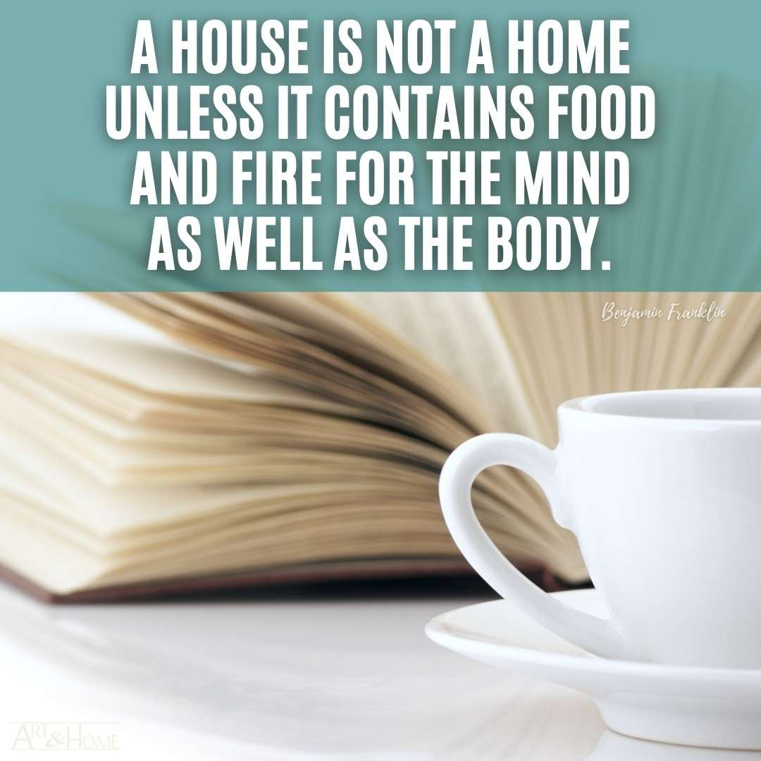 A house is not a home unless it contains food and fire for the mind as well as the body. Benjamin Franklin quote.