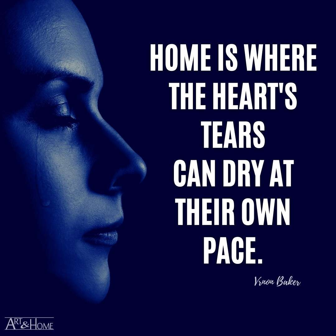 Home is where the heart's tears can dry at their own pace. Vernon Baker quote