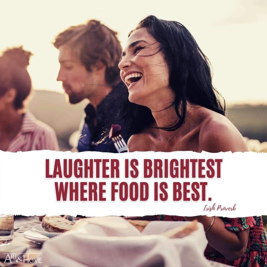 Laughter is brightest where food is best. Irish Proverb