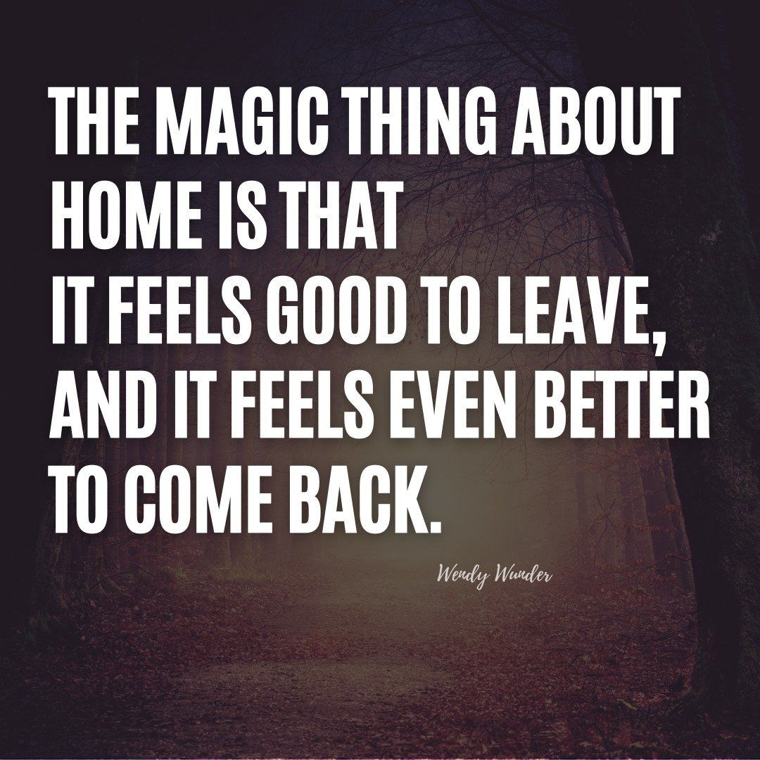 The magic thing about home is that it feels good to leave, and it feels even better to come back.   Wendy Wunder Quote