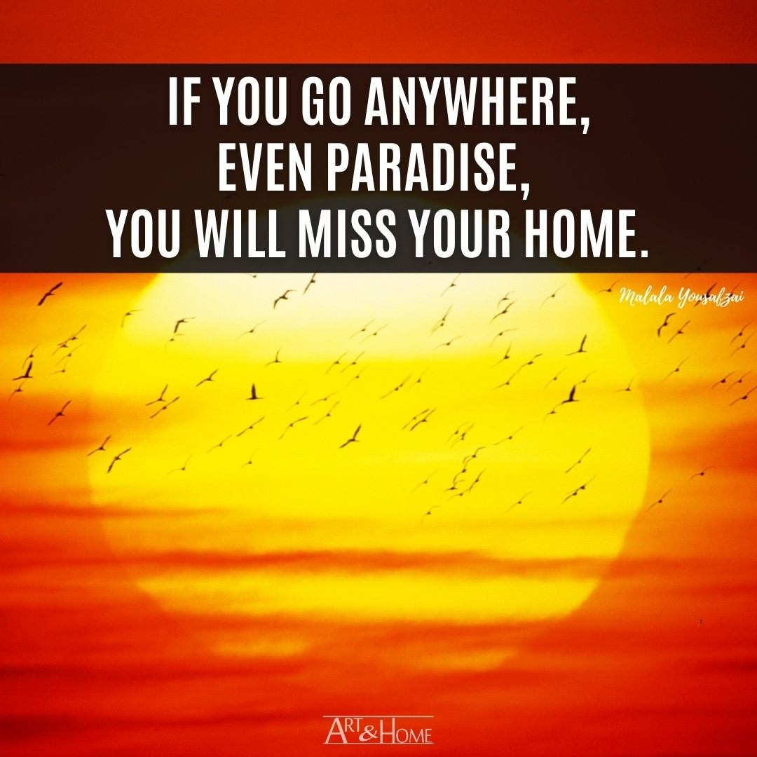 If you go anywhere, even paradise, you will miss your home.   Malala Yousafzai