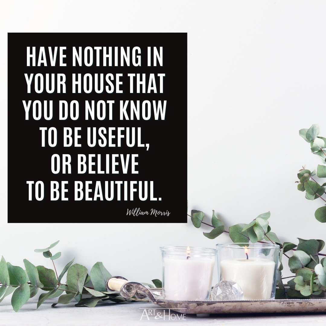 Have nothing in your house that you do not know to be useful, or believe to be beautiful. | William Morris