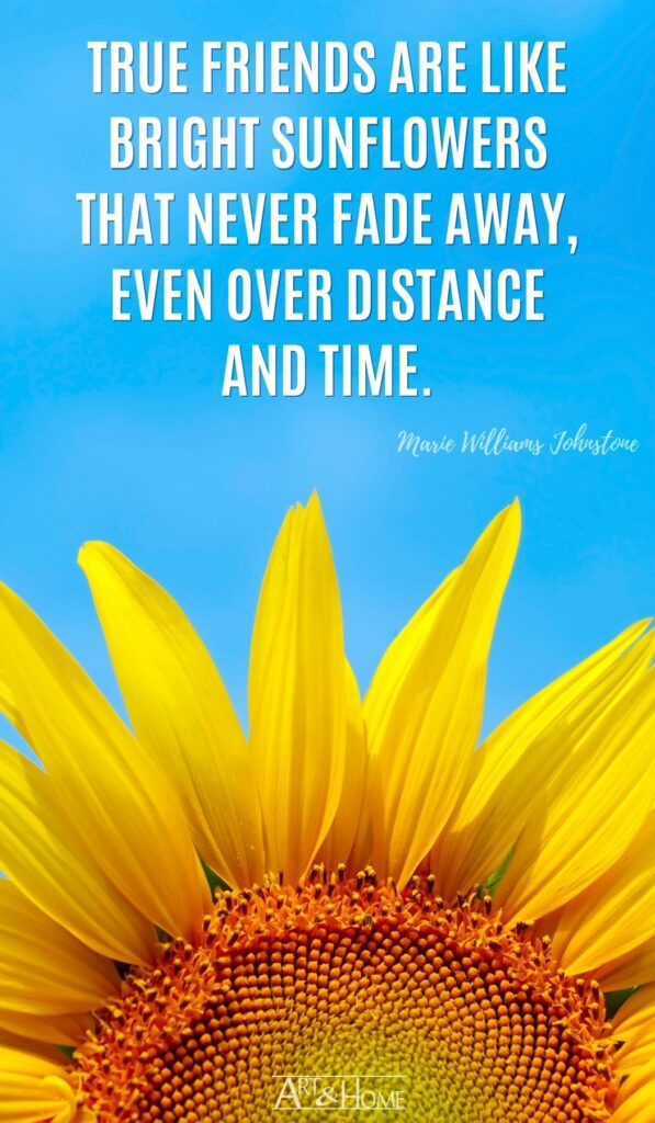 True friends are like bright sunflowers that never fade away, even over distance and time. Marie Williams Johnstone quote