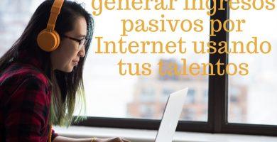 3 maneras de generar ingresos pasivos por Internet usando tus talentos