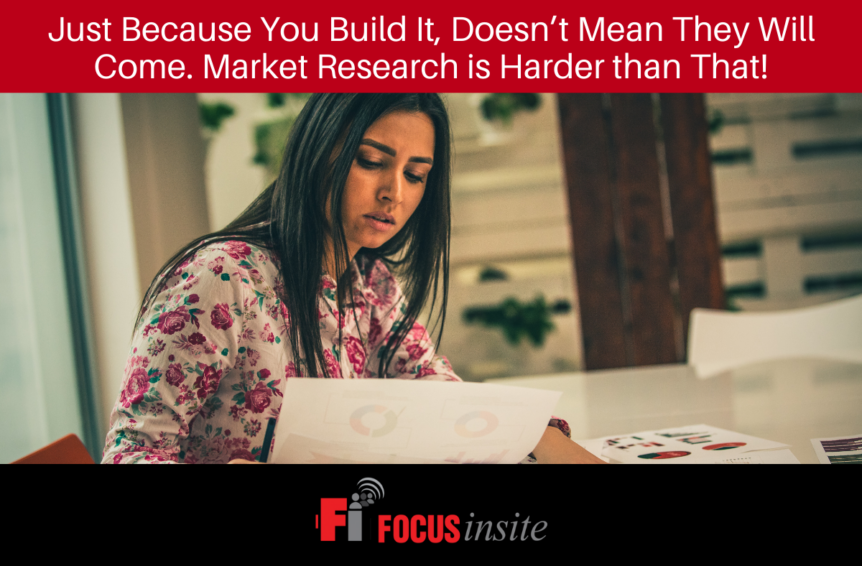 Just Because You Build It, Doesn't Mean They Will Come. Market Research is Harder than That!