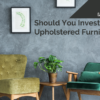 Should You Invest in Custom Upholstered Furniture?