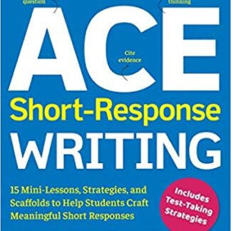 ACE Short-Response Writing: 15 Mini-Lessons, Strategies, and Scaffolds to Help Students Craft Meaningful Short Responses