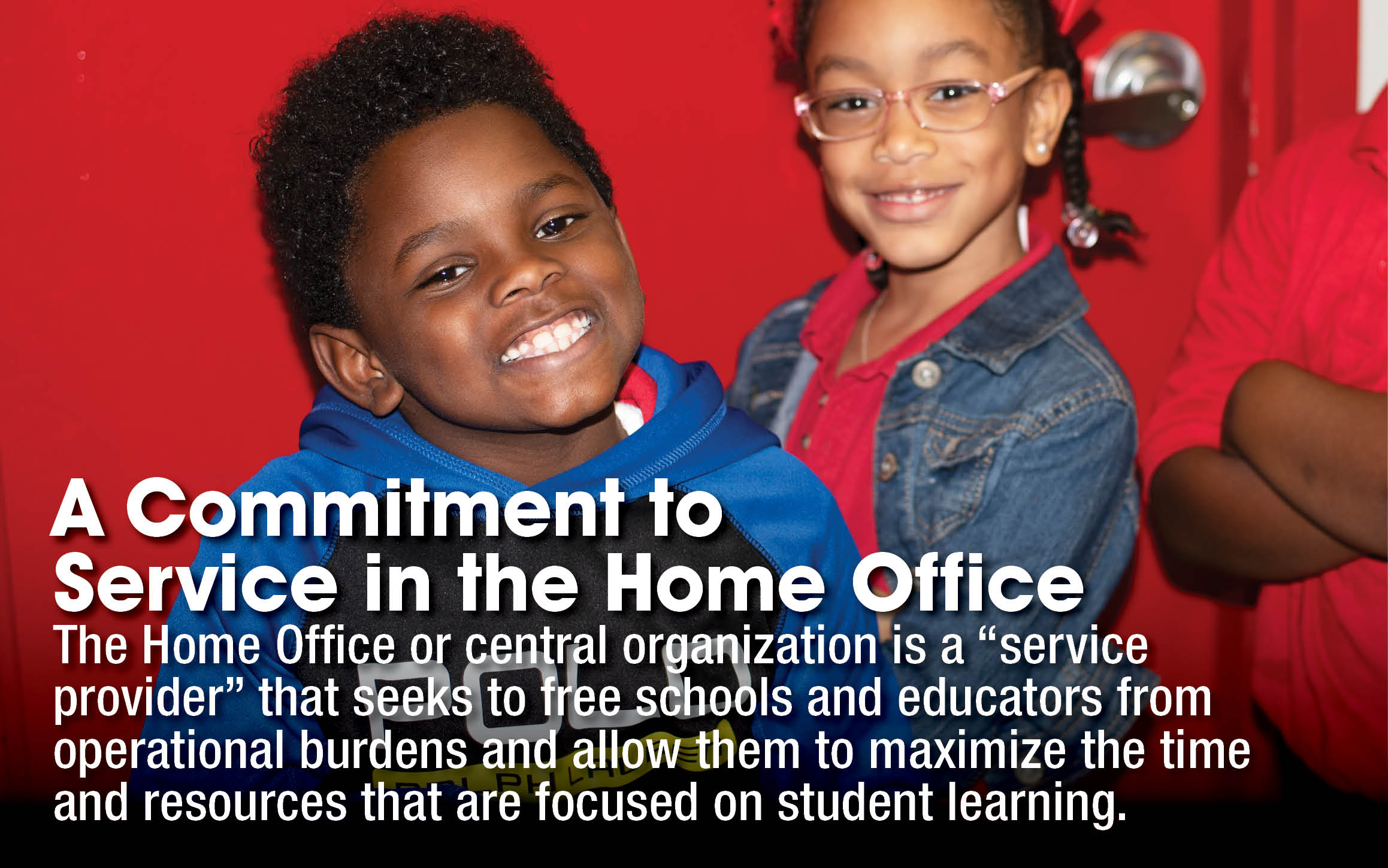 """A Commitment to Service in the Home Office - The Home Office or central organization is a """"service provider"""" that seeks to free schools and educators from operational burdens and allows them to maximize the time and resources that are focused on student learning."""