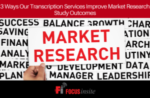 3 Ways Our Transcription Services Improve Market Research Study Outcomes