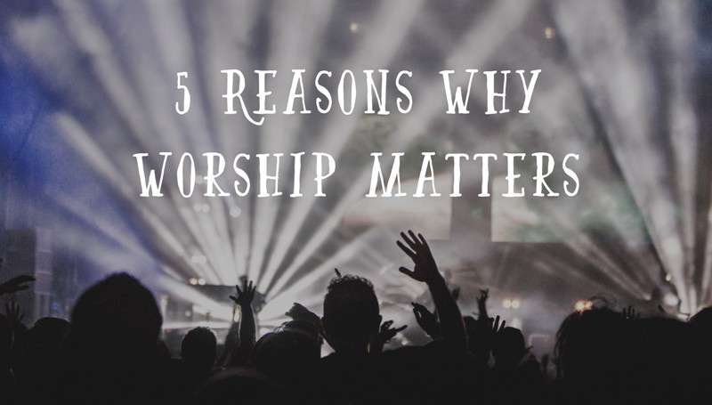 5-Reasons-why-Worship-Matters