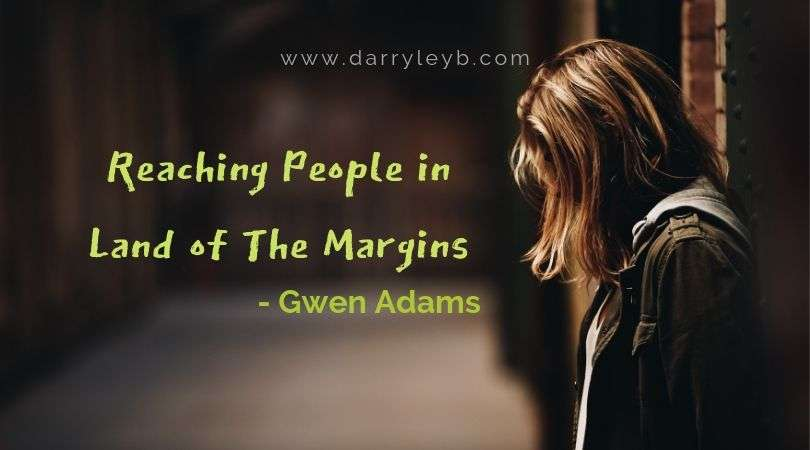 Reaching People in the land of the margins - Gwen Adams
