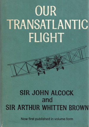 Our transatlantic flight, by Sir John Alcock and Sir Arthur Whitten Brown