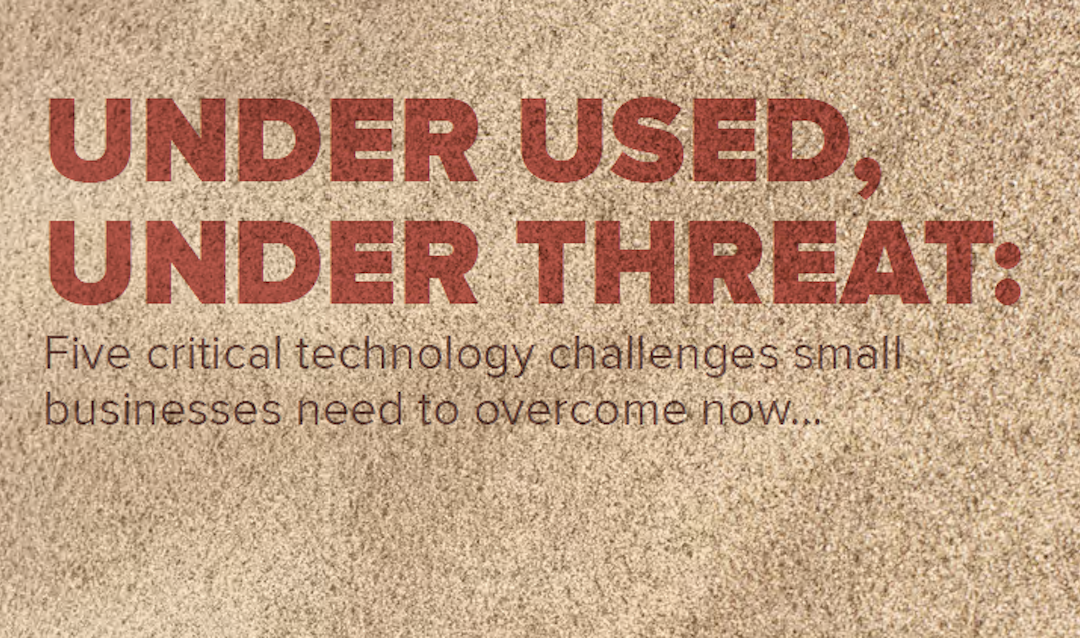 Under Used, Under Threat: Five critical technology challenges small businesses need to overcome now…
