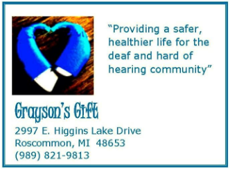Grayson's Gift provides a safer, healthier life for the deaf and hard of hearing community. The organization's address is 2997 E Higgins Lake Drive, Roscommon MI 48653, and the phone number is (989) 821-9813.