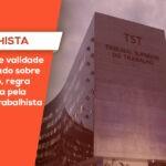TST DECIDE VALIDADE DO NEGOCIADO SOBRE O LEGISLADO, REGRA INTRODUZIDA PELA REFORMA TRABALHISTA