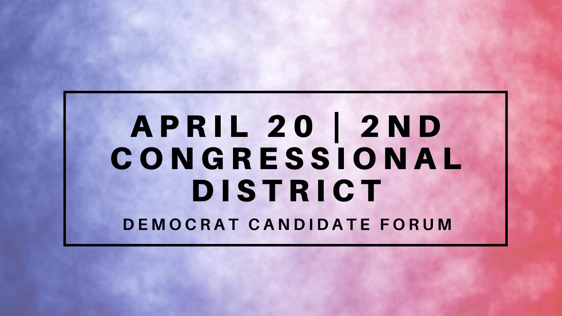 April 20 | Election Forum: 2nd CONGRESSIONAL DISTRICT, Democrats