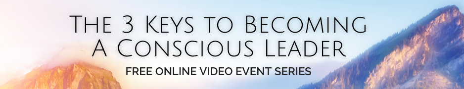 The 3 Keys to Becoming A Conscious Leader - FREE ONLINE VIDEO EVENT SERIES