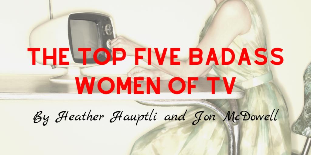 The Top Five Badass Women of TV