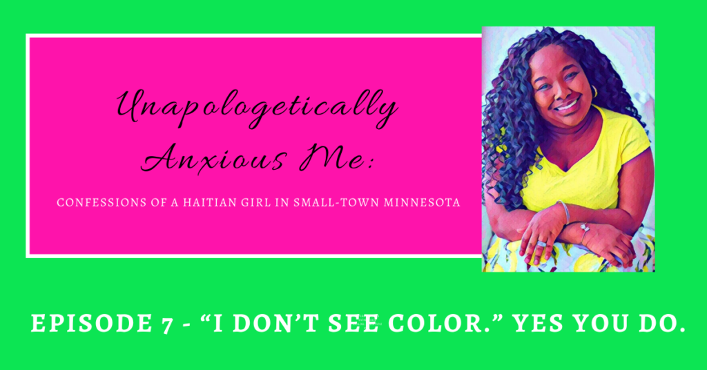 """Unapologetically Anxious Me – """"I Don't See Color"""". Yes You Do. Episode 7"""