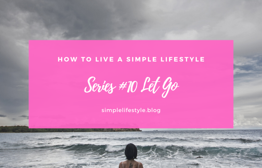 How to Live a Simple Lifestyle: Series #10 Let Go