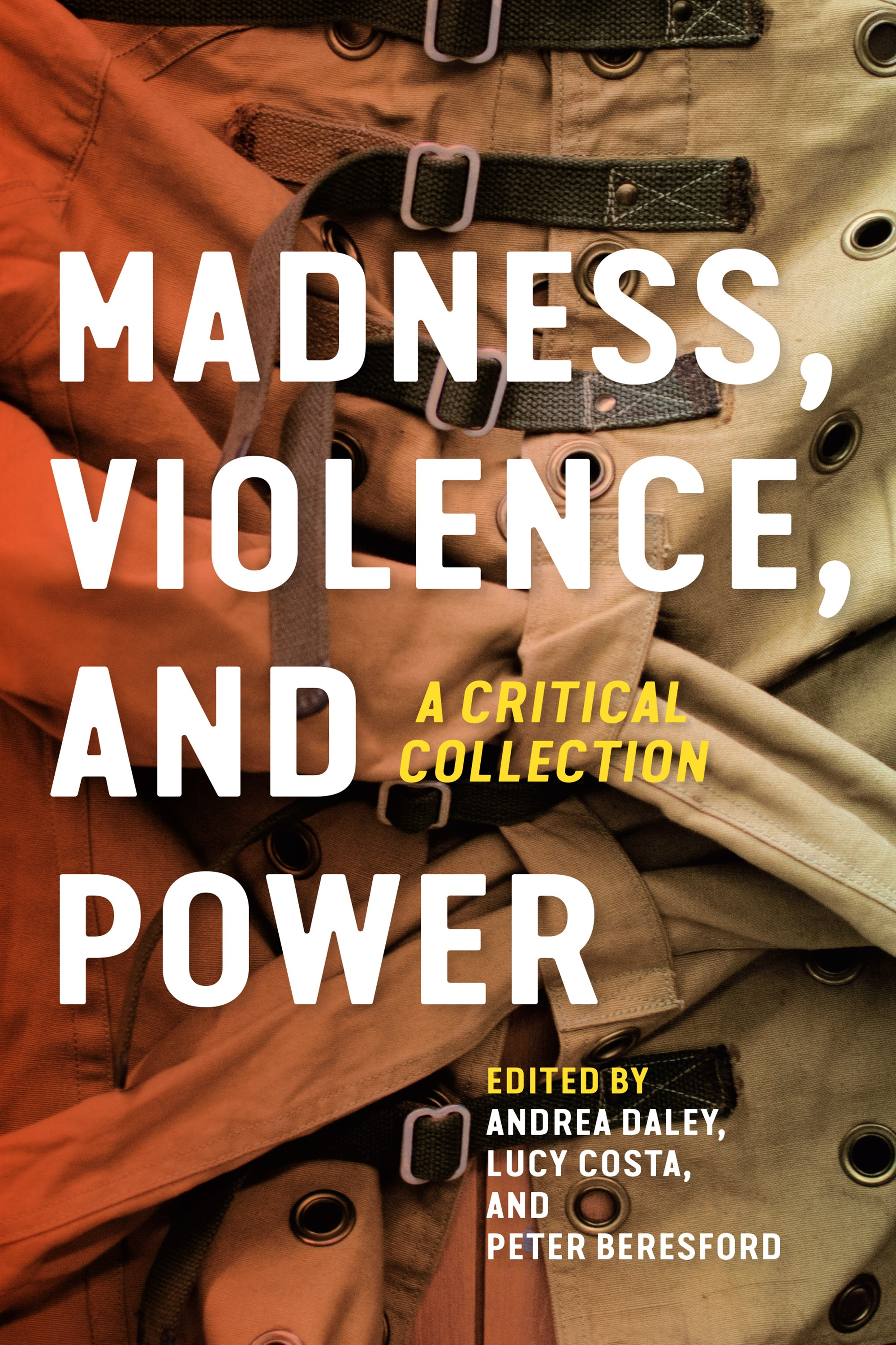 Book Cover: a brown straight jacket with the text: Madness, Violence, and Power: A Critical CollectionEdited by Andrea Daley, Lucy Costa, and Peter Beresford