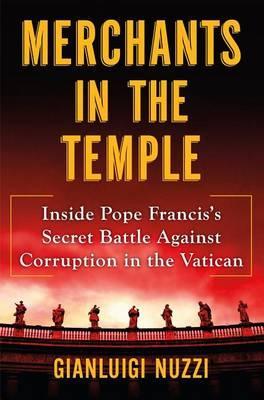 Merchants in the Temple: Inside Pope Francis's Secret Battle Against Corruption in the Vatican by Gianliugi Nuzzi