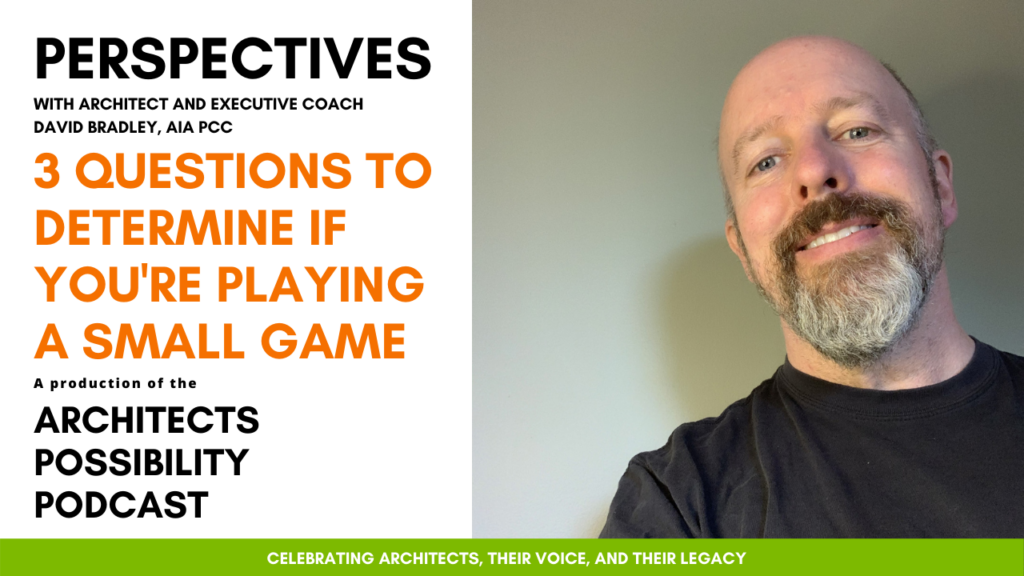David Bradley, AIA PCC, shares coaching perspectives and tips from the Architects Possibility Podcast on how to play a bigger game in work and life.