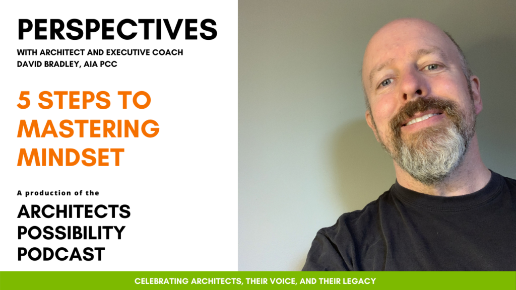 David Bradley, AIA PCC, shares coaching perspectives and tips from the Architects Possibility Podcast on creating a positive mindset in challenging times