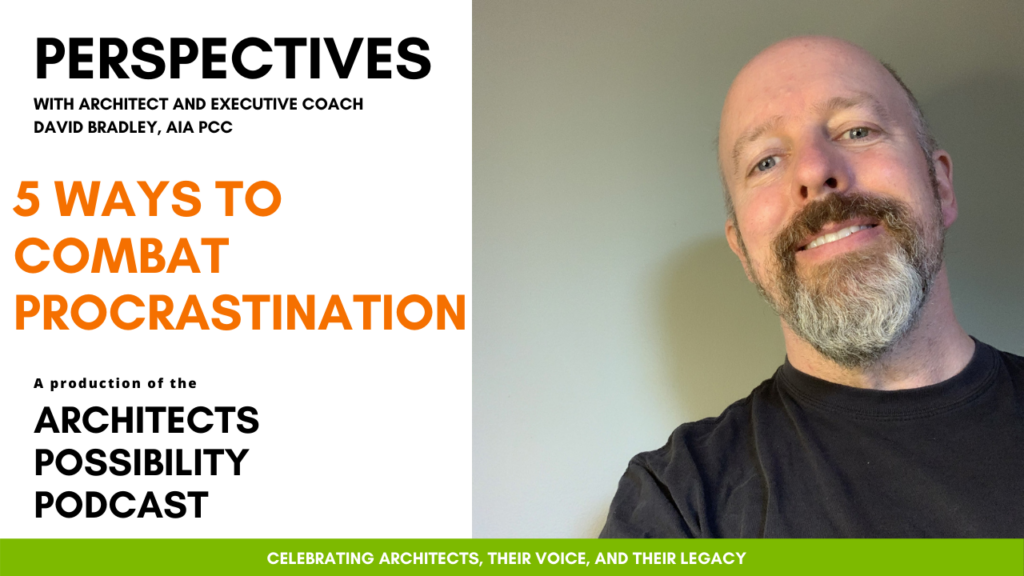 David Bradley, AIA PCC, shares coaching perspectives and tips from the Architects Possibility Podcast on how to combat procrastination.