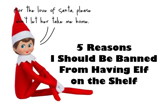 5 reasons I should be banned from having elf on the shelf