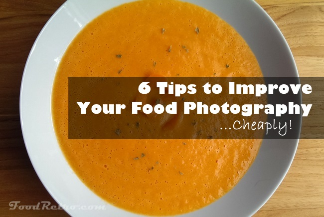 6 Tips to Improve Your Food Photography Cheaply