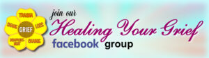 Join our Healing Your Grief private Facebook Group