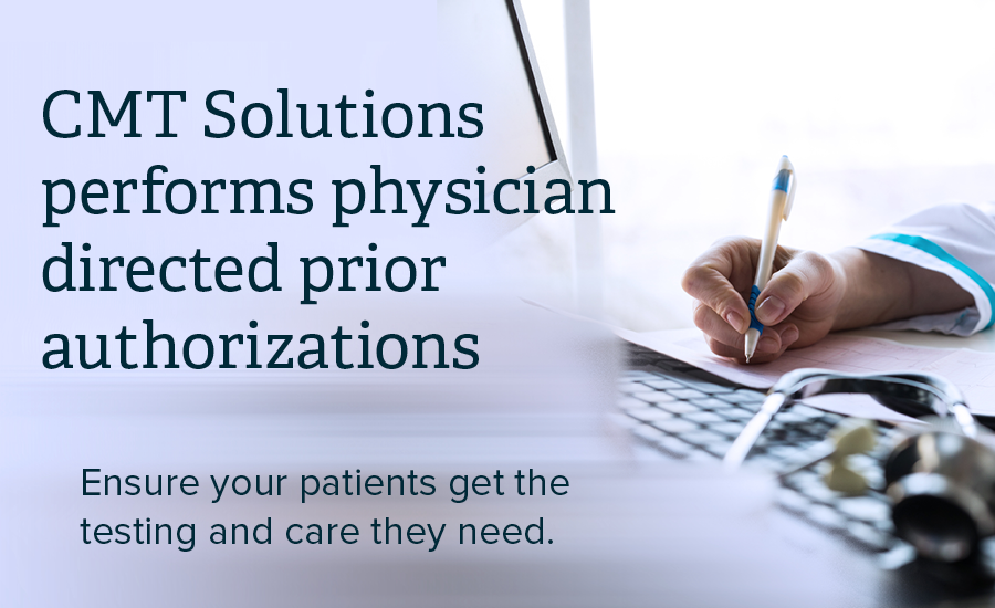 Overlay of the following text on an image of a doctor writing noted in front of a keyboard: CMT Solutions performs physician directed prior authorizations. Ensure your patients get the testing and care they need.