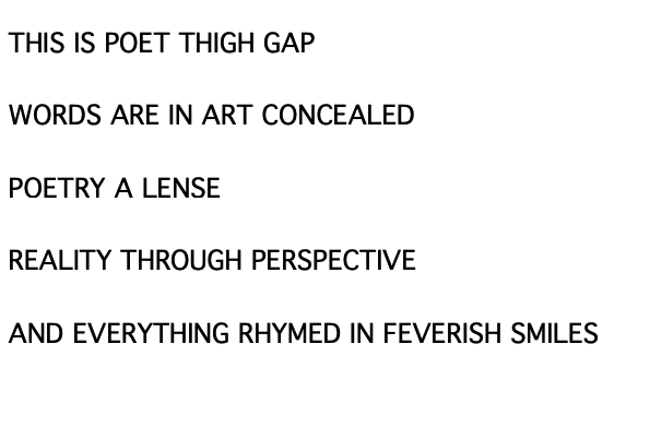 The poem. It reads: THIS IS POET THIGH GAP / WORDS AREE IN ART CONCEALED / POETRY A LENSE / REALITY THROUGH PERSPECTIVE / AND EVERYTHING RHYMED IN FEVERISH SMILES