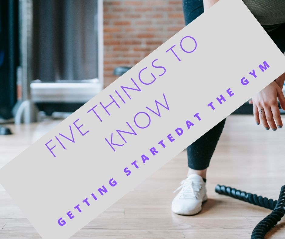 Five Things to Know When Starting at the Gym