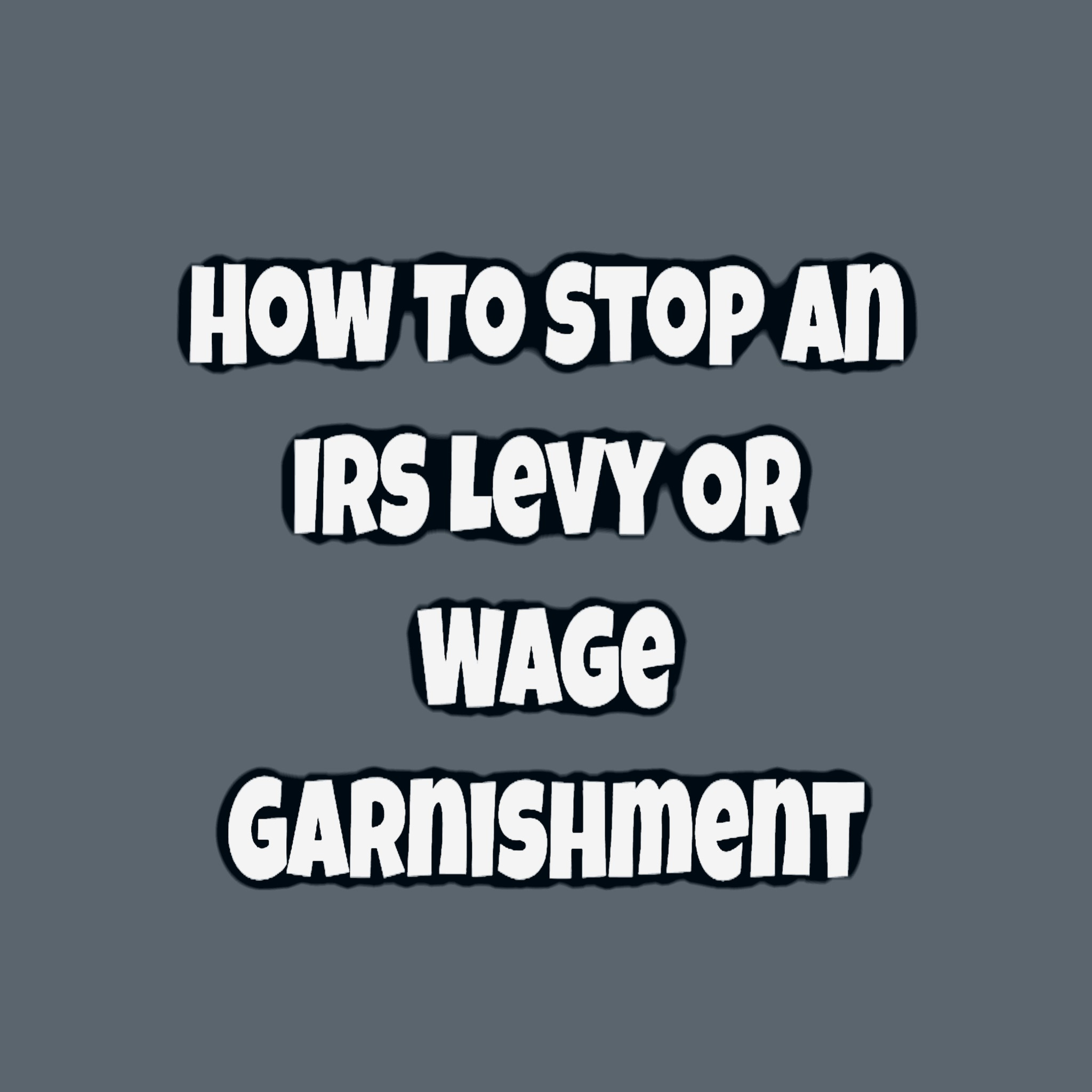 How To Stop An IRS Levy Or Wage Garnishment