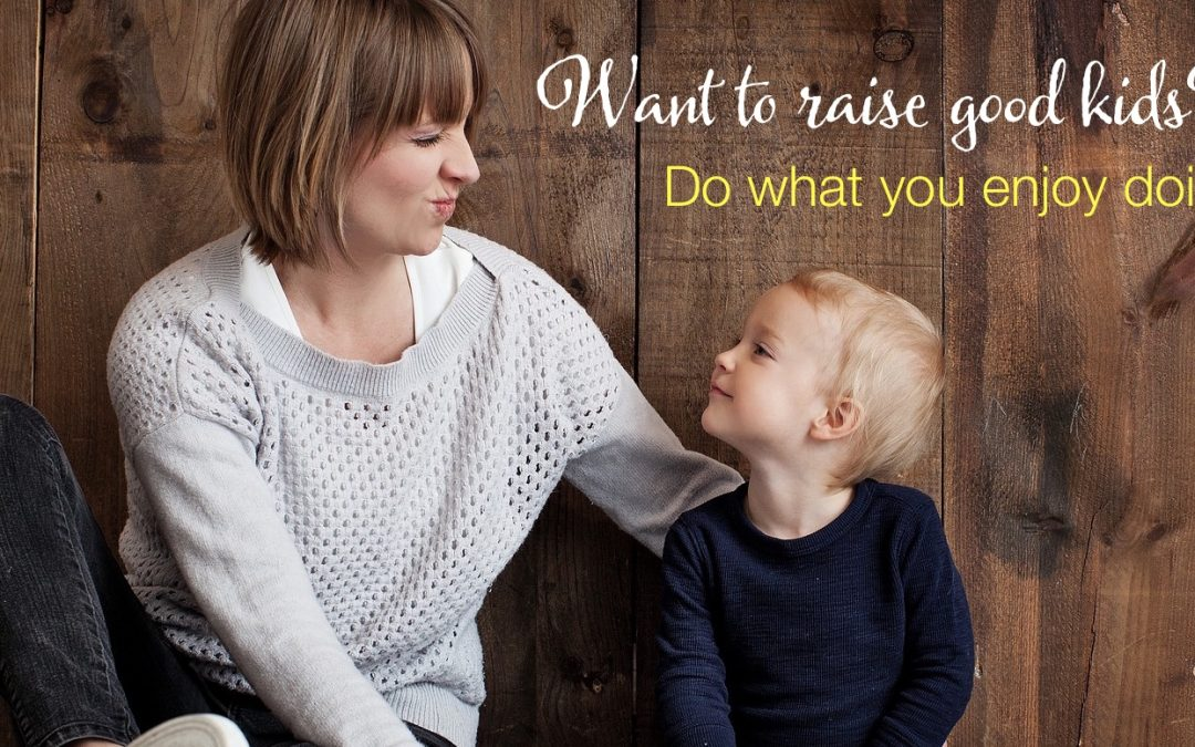 Want to raise good kids? Do what you enjoy doing