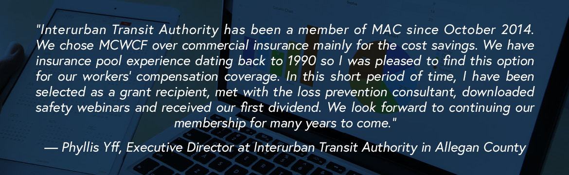 """Interurban Transit Authority has been a member of MAC since October 2014. We chose MCWCF over commercial insurance mainly for the cost savings. We have insurance pool experience dating back to 1990 so I was pleased to find this option for our workers' compensation coverage. In this short period of time, I have been selected as a grant recipient, met with the loss prevention consultant, downloaded safety webinars and received our first dividend. We look forward to continuing our membership for many years to come."" — Phyllis Yff, Executive Director at Interurban Transit Authority in Allegan County"