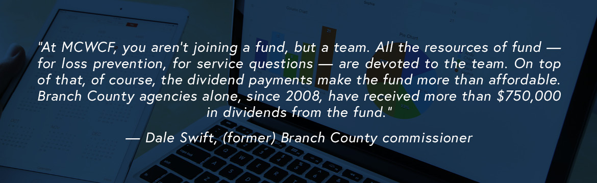 At MCWCF, you aren't joining a fund, but a team. All the resources of fund — for loss prevention, for service questions — are devoted to the team. On top of that, of course, the dividend payments make the fund more than affordable. Branch County agencies alone, since 2008, have received more than $750,000 in dividends from the fund. — Dale Swift, (former) Branch County commissioner