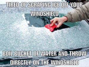 Fake Car Life Hack: Tired Of Scraping Your Windshield? Boil a bucket of water and throw it directly on the windshield.