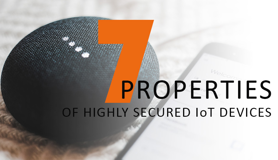 The 7 Properties of Highly Secure IoT Devices