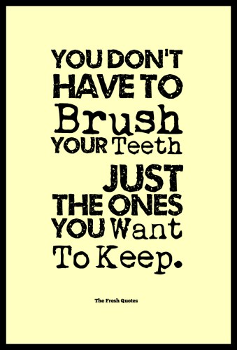 You-DonT-Have-To-Brush-Your-Teeth-—-Just-The-Ones-You-Want-To-Keep.-»-Author-Unknown