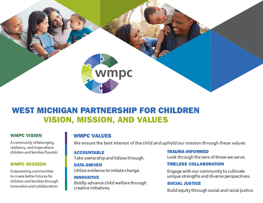 <h3>WMPC Vision</h3> <em>A community of belonging, resiliency, and hope where children and families flourish.</em> <h3>WMPC Mission</h3> <em>Empowering communities to create better futures for children and families through innovation and collaboration.</em> <h3>WMPC Values</h3> We ensure the best interest of the child and uphold our mission through these values: <ul>  <li> <h4>Accountable</h4> Take ownership and follow through.</li>  <li> <h4>Data-Driven</h4> Utilize evidence to initiate change.</li>  <li> <h4>Innovative</h4> Boldly advance child welfare through creative initiatives.</li>  <li> <h4>Trauma-informed</h4> Look through the lens of those we serve.</li>  <li> <h4>Tireless Collaboration</h4> Engage with our community to cultivate unique strengths and diverse perspectives.</li>  <li> <h4>Social Justice</h4> Build equity through social and racial justice.</li> </ul>